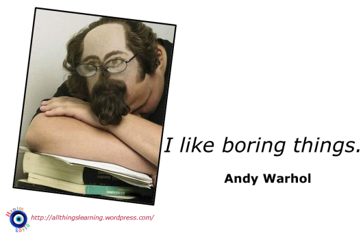 I lke boring things (Warhol quote)